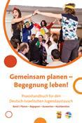 Gemeinsam planen – Begegnung leben! Praxishandbuch für den Deutsch-Israelischen Jugendaustausch. Band I: Planen – Begegnen – Auswerten – Nachbereiten