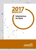 Bericht 2017. Islamismus im Netz
