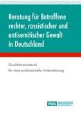 Beratung für Betroffene rechter, rassistischer und antisemitischer Gewalt in Deutschland. Qualitätsstandards für eine professionelle Unterstützung