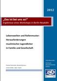 """""""Das ist bei uns so!"""" Ergebnisse eines Workshops in Berlin-Neukölln. Lebenswelten und Rollenmuster: Herausforderungen muslimischer Jugendlicher in Familie und Gesellschaft"""